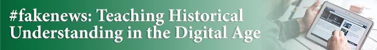 #fakenews: Teaching Historical Understanding in the Digital Age