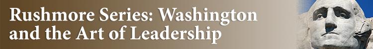 Rushmore Series: Washington and the Art of Leadership